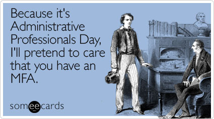 Because it's Administrative Professionals Day, I'll pretend to care that you have an MFA