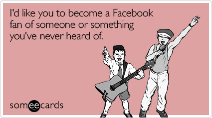 I'd like you to become a Facebook fan of someone or something you've never heard of