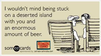 I wouldn't mind being stuck on a deserted island with you and an enormous amount of beer.