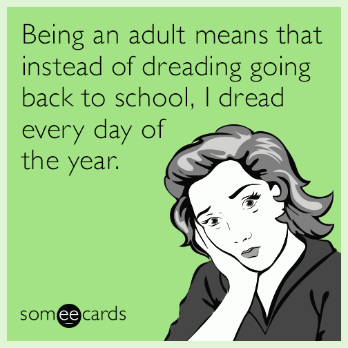Being an adult means that instead of dreading going back to school, I dread every day of the year.