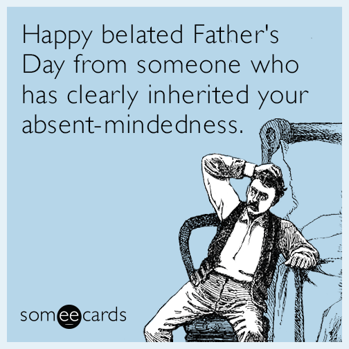 Happy belated Father's Day from someone who has clearly inherited your absent-mindedness.