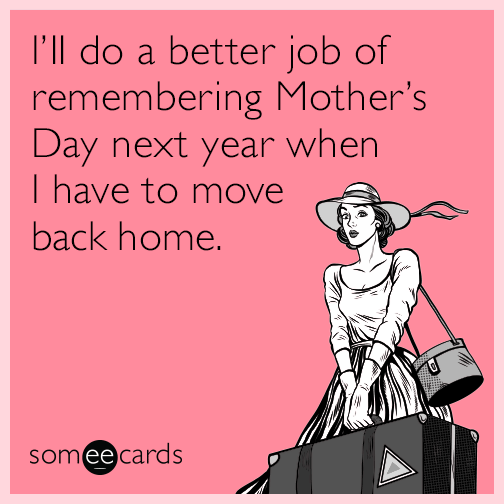 I'll do a better job of remembering Mother's Day next year when I have to move back home.