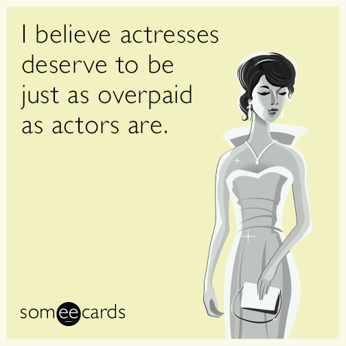 I believe actresses deserve to be just as overpaid as actors are.