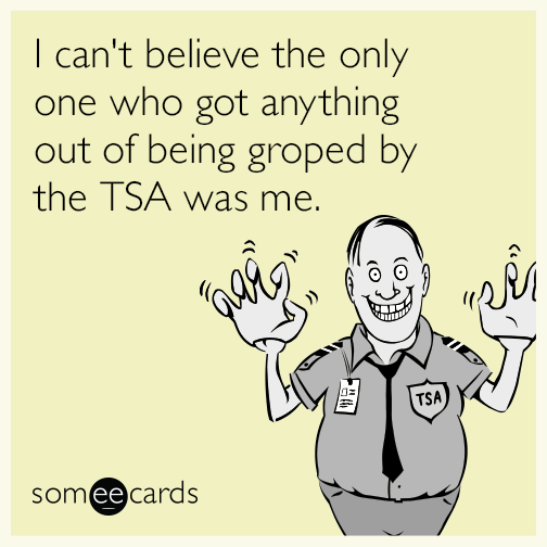 I can't believe the only one who got anything out of being groped by the TSA was me.