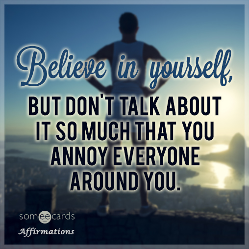 Believe in yourself, but don't talk about it so much that you annoy everyone around you.