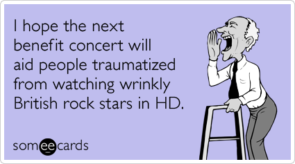 I hope the next benefit concert will aid people traumatized from watching wrinkly British rock stars in HD.