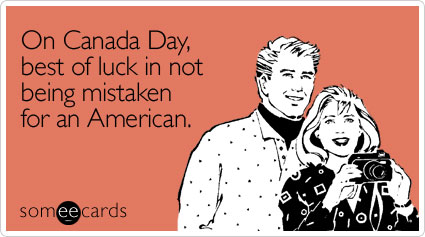 On Canada Day, best of luck in not being mistaken for an American