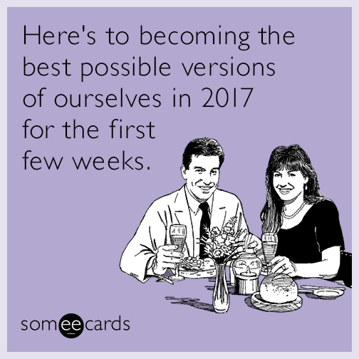 Here's to becoming the best possible versions of ourselves in 2017 for the first few weeks.