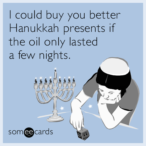 I could buy you better Hanukkah presents if the oil only lasted a few nights.