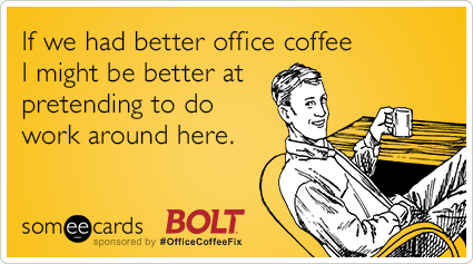 If we had better office coffee I might be better at pretending to do work around here.