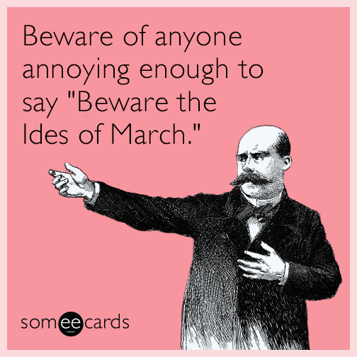 "Beware of anyone annoying enough to say ""Beware the Ides of March."""