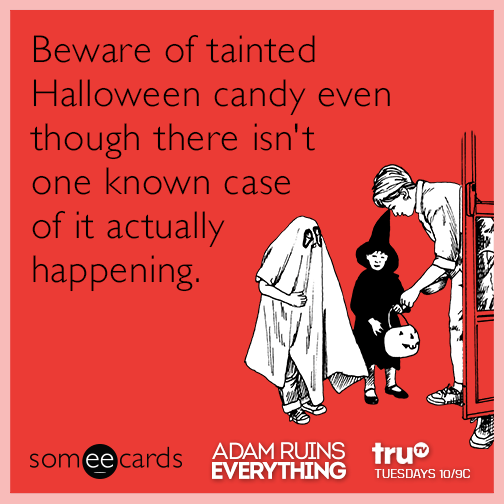 Beware of tainted Halloween candy even though there isn't one known case of it actually happening.