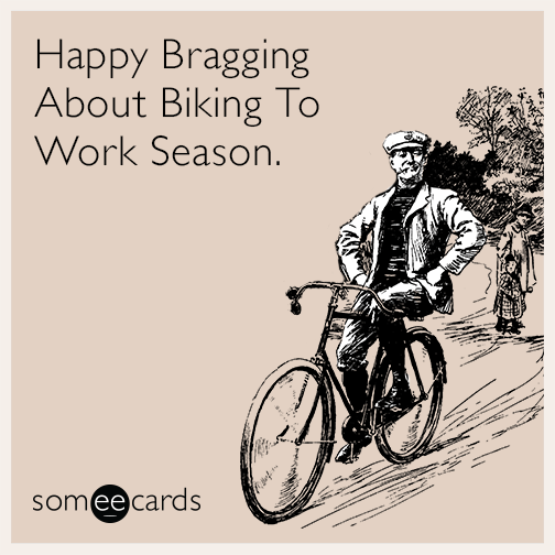 Happy Bragging About Biking To Work Season.