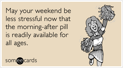 May your weekend be less stressful now that the morning-after pill is readily available for all ages.