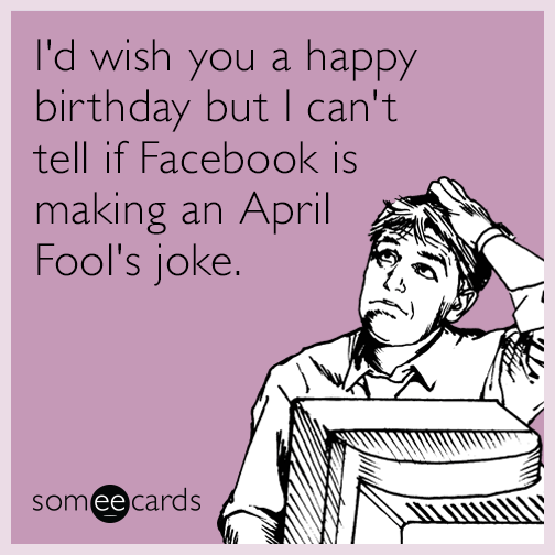 april fools day memes id wish you a happy birthday but i cant tell if facebook