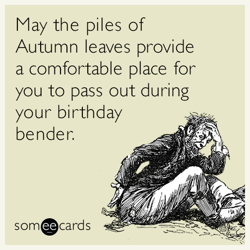 May the piles of Autumn leaves provide a comfortable place for you to pass out during your birthday bender.