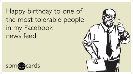 Happy Birthday To One Of The Most Tolerable People In My Facebook News Feed Random Card