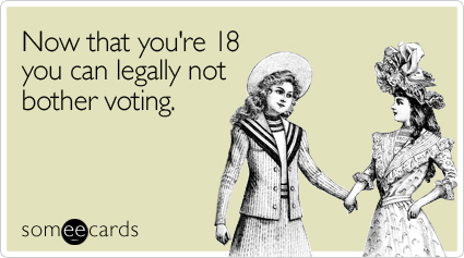 Now that you're 18 you can legally not bother voting
