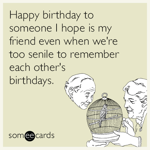 Funny birthday memes ecards someecards happy birthday to someone i hope is my friend even when were too senile bookmarktalkfo Gallery