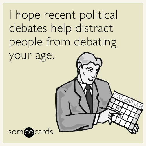 I hope recent political debates help distract people from debating your age.