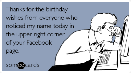 Thanks for the birthday wishes from everyone who noticed my name today in the upper right corner of your Facebook page
