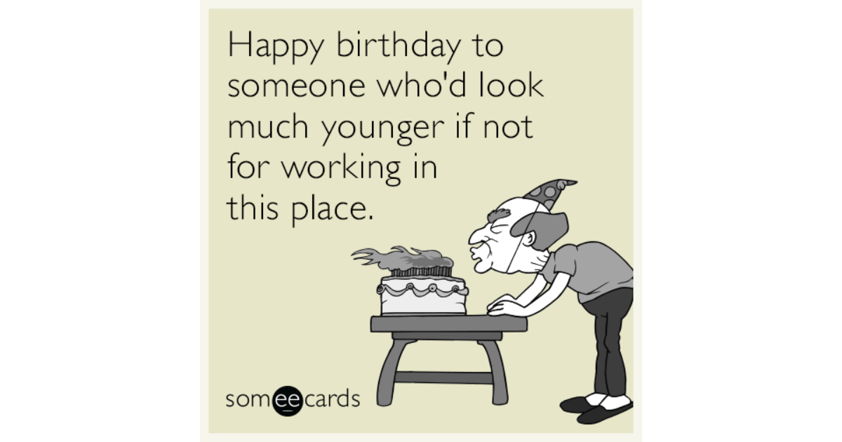 Happy Birthday To Someone Whod Look Much Younger If Not For Working