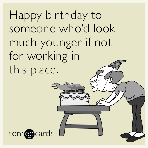 Happy Birthday To Someone Whod Look Much Younger If Not For Working In This Random Card
