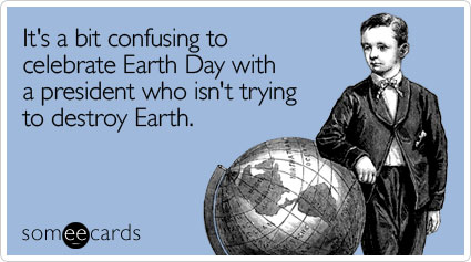 It's a bit confusing to celebrate Earth Day with a president who isn't trying to destroy Earth