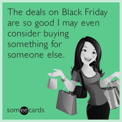 The deals on Black Friday are so good I may even consider buying something for someone else.