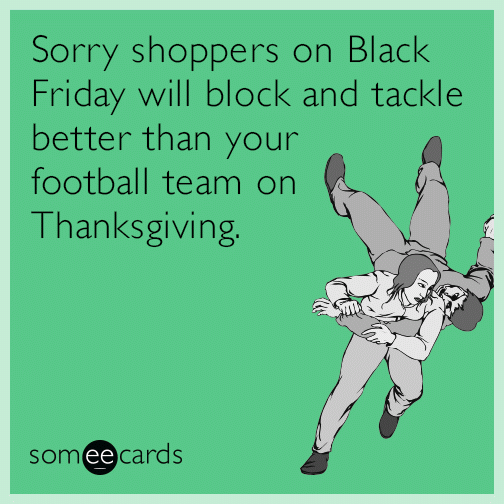 Sorry shoppers on Black Friday will block and tackle better than your football team on Thanksgiving.