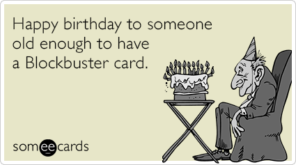 Happy Birthday To Someone Old Enough Have A Blockbuster Card