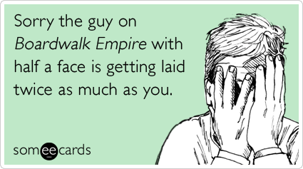Sorry the guy on Boardwalk Empire with half a face is getting laid twice as much as you.
