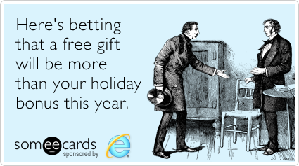 Here's betting that a free gift will be more than your holiday bonus this year