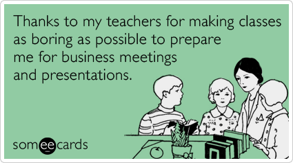 Thanks to my teachers for making classes as boring as possible to prepare me for business meetings and presentations.