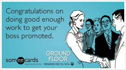 Congratulations on doing good enough work to get your boss promoted.