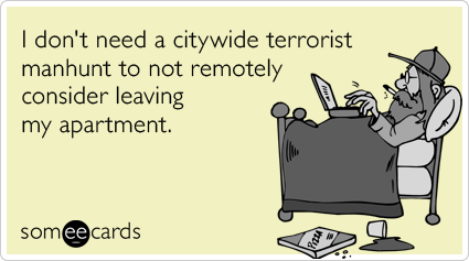 I don't need a citywide terrorist manhunt to not remotely consider leaving my apartment.