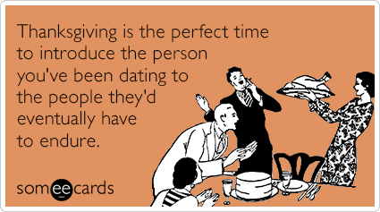 Thanksgiving is the perfect time to introduce the person you've been dating to the people they'd eventually have to endure.