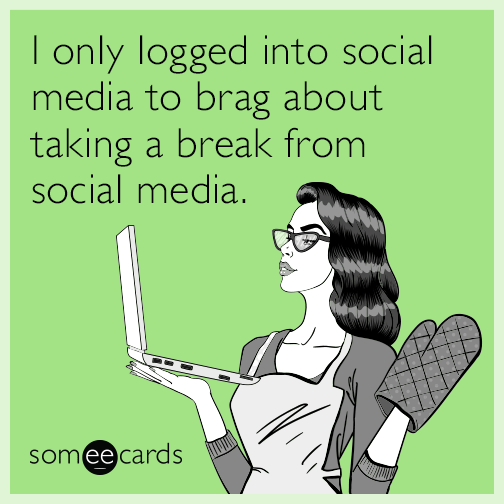I only logged into social media to brag about taking a break from social media.