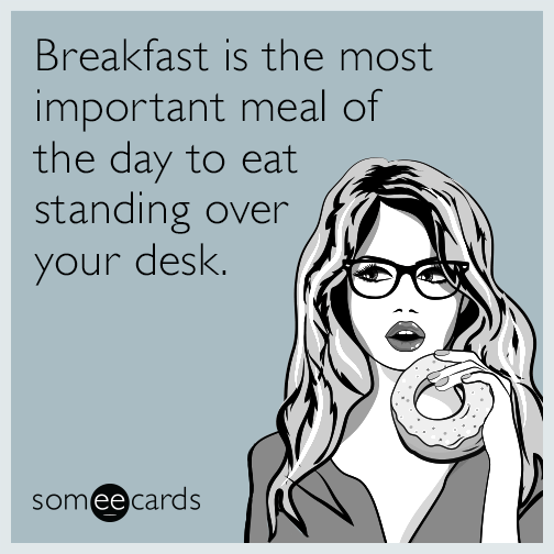 Breakfast is the most important meal of the day to eat standing over your desk.
