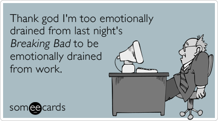 Thank god I'm too emotionally drained from last night's Breaking Bad to be emotionally drained from work.