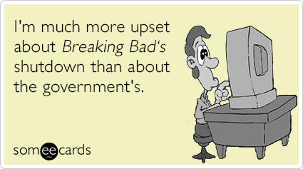 I'm much more upset about Breaking Bad's shutdown than about the government's.
