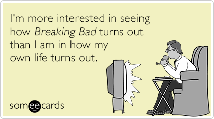 I'm more interested in seeing how Breaking Bad turns out than I am in how my own life turns out.