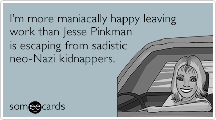 I'm more maniacally happy leaving work than Jesse Pinkman is escaping from sadistic neo-Nazi kidnappers.