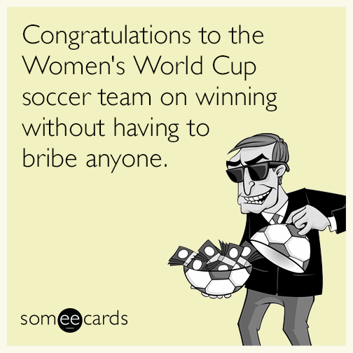 Congratulations to the Women's World Cup soccer team on winning without having to bribe anyone.