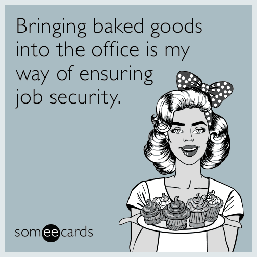 Bringing baked goods into the office is my way of ensuring job security.