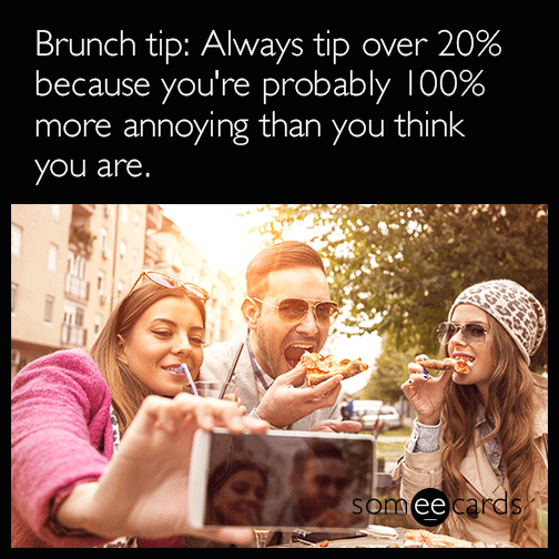 Brunch tip: Always tip over 20% because you're probably 100% more annoying than you think you are