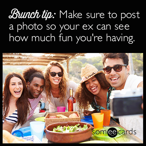 Brunch tip: Make sure to post a photo so your ex can see how much fun you're having.