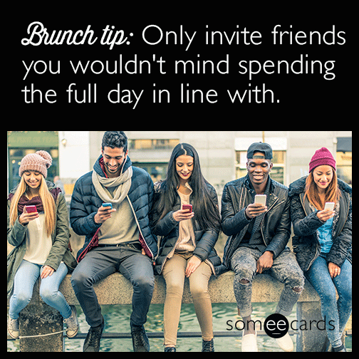 Brunch tip: Only invite friends you wouldn't mind spending the full day in line with.