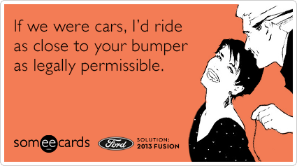 If we were cars, I'd ride as close to your bumper as legally permissible.