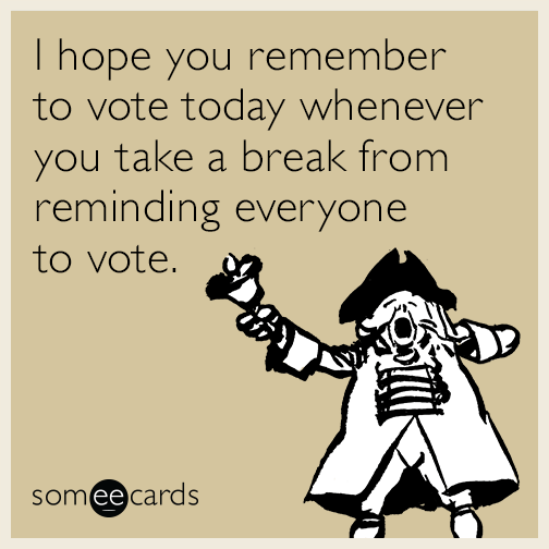 I hope you remember to vote today whenever you take a break from reminding everyone to vote.